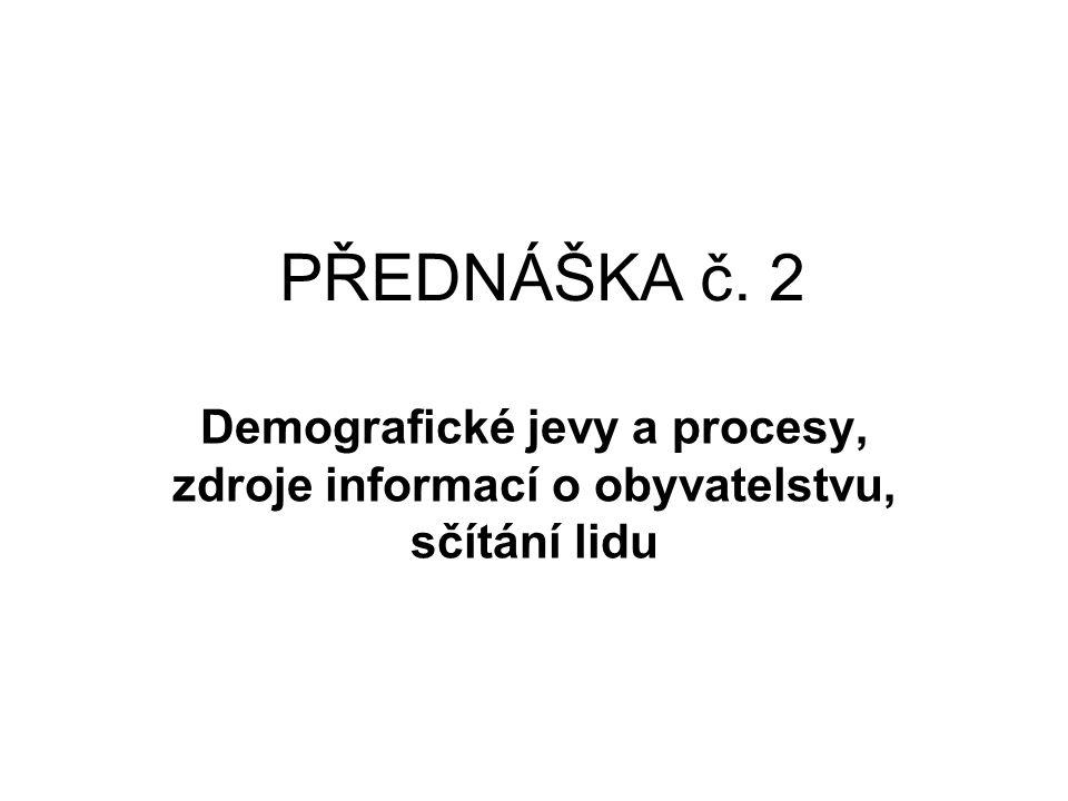 PŘEDNÁŠKA č. 2 Demografické jevy a procesy, zdroje informací o obyvatelstvu, sčítání lidu