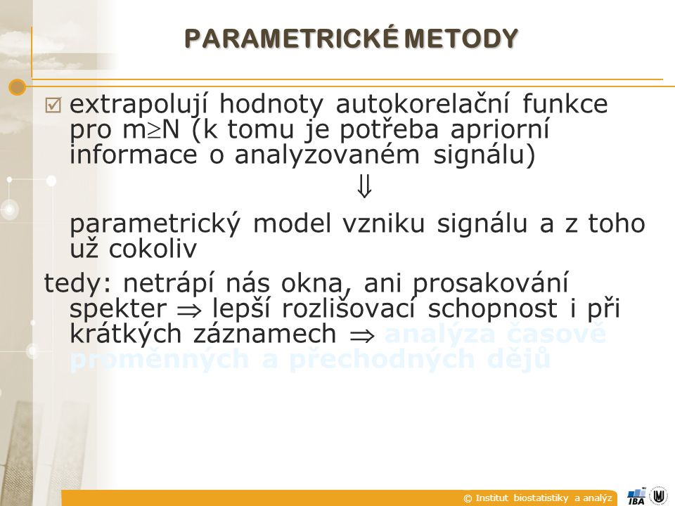 PARAMETRICKÉ METODY extrapolují hodnoty autokorelační funkce pro mN (k tomu je potřeba apriorní informace o analyzovaném signálu)