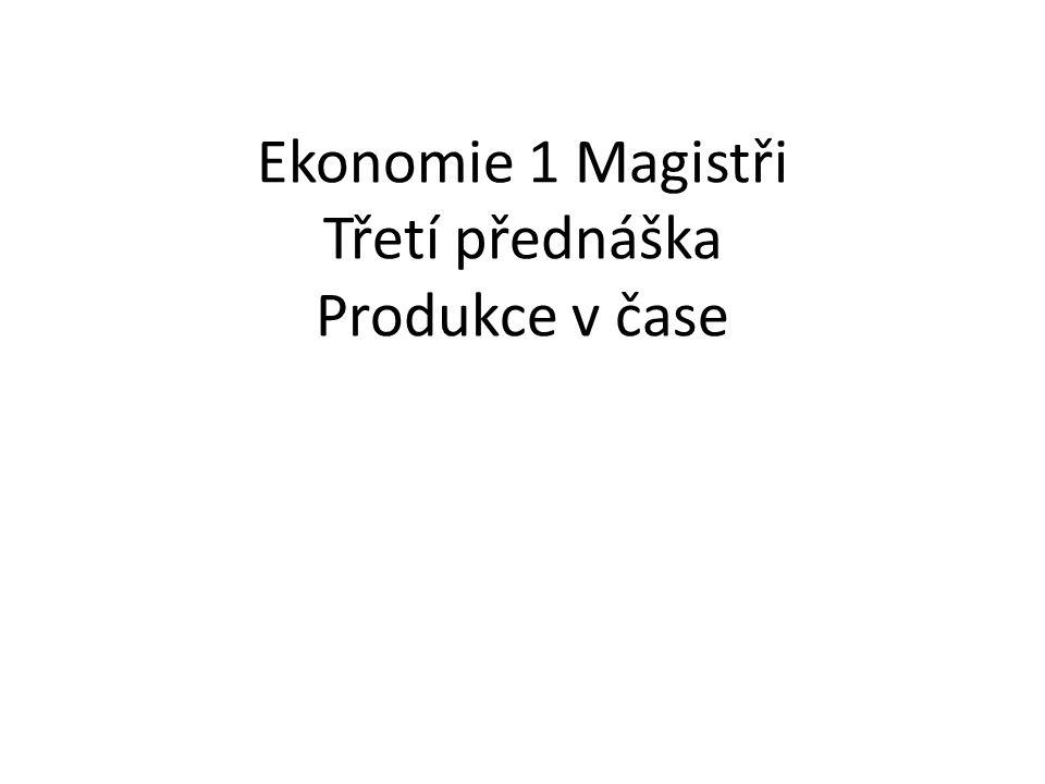 Ekonomie 1 Magistři Třetí přednáška Produkce v čase