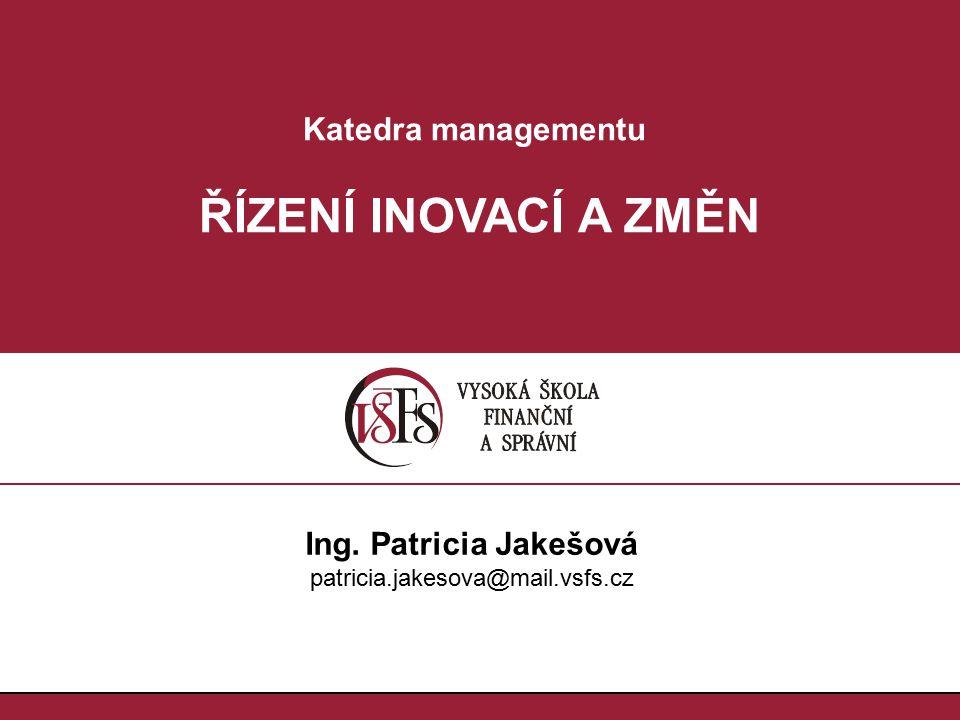 ŘÍZENÍ INOVACÍ A ZMĚN Katedra managementu Ing. Patricia Jakešová
