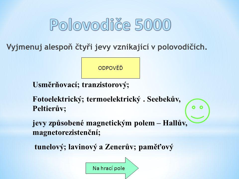 Polovodiče 5000 Vyjmenuj alespoň čtyři jevy vznikající v polovodičích.
