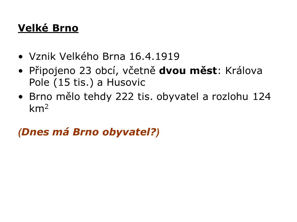 Velké Brno Vznik Velkého Brna 16.4.1919. Připojeno 23 obcí, včetně dvou měst: Králova Pole (15 tis.) a Husovic.