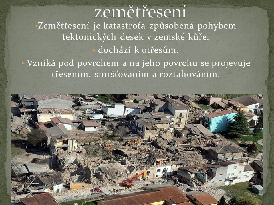 zemětřesení Zemětřesení je katastrofa způsobená pohybem tektonických desek v zemské kůře. dochází k otřesům.