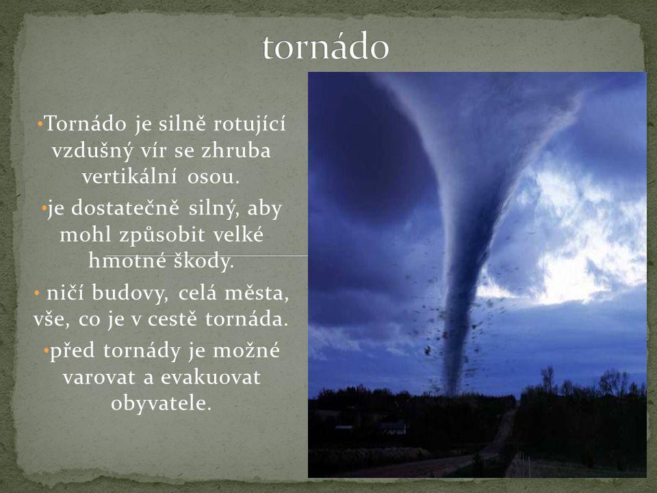 tornádo Tornádo je silně rotující vzdušný vír se zhruba vertikální osou. je dostatečně silný, aby mohl způsobit velké hmotné škody.