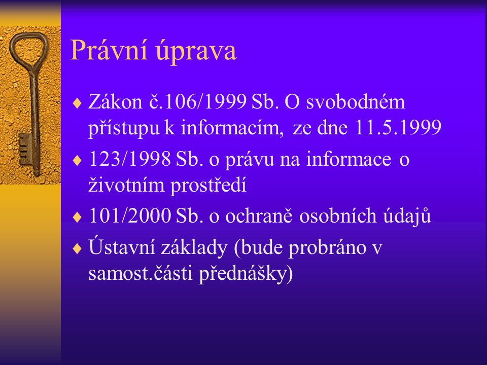 Právní úprava Zákon č.106/1999 Sb. O svobodném přístupu k informacím, ze dne 11.5.1999. 123/1998 Sb. o právu na informace o životním prostředí.
