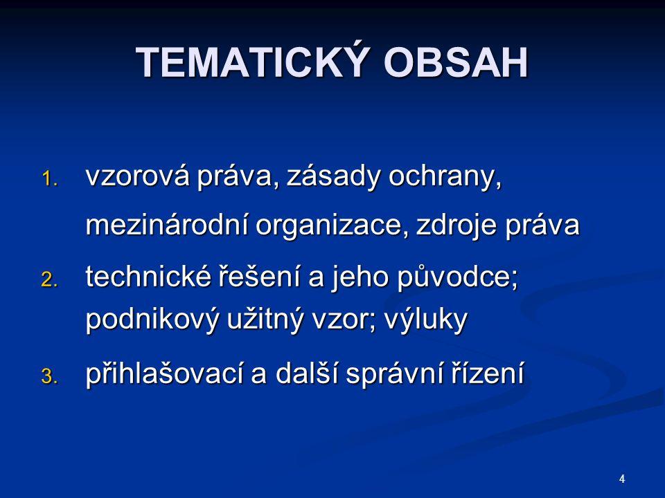 TEMATICKÝ OBSAH vzorová práva, zásady ochrany, mezinárodní organizace, zdroje práva. technické řešení a jeho původce; podnikový užitný vzor; výluky.