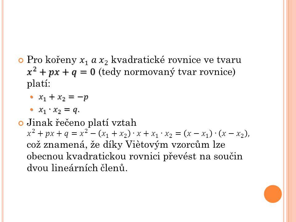 Pro kořeny 𝑥 1 𝑎 𝑥 2 kvadratické rovnice ve tvaru 𝑥 2 +𝑝𝑥+𝑞=0 (tedy normovaný tvar rovnice) platí: