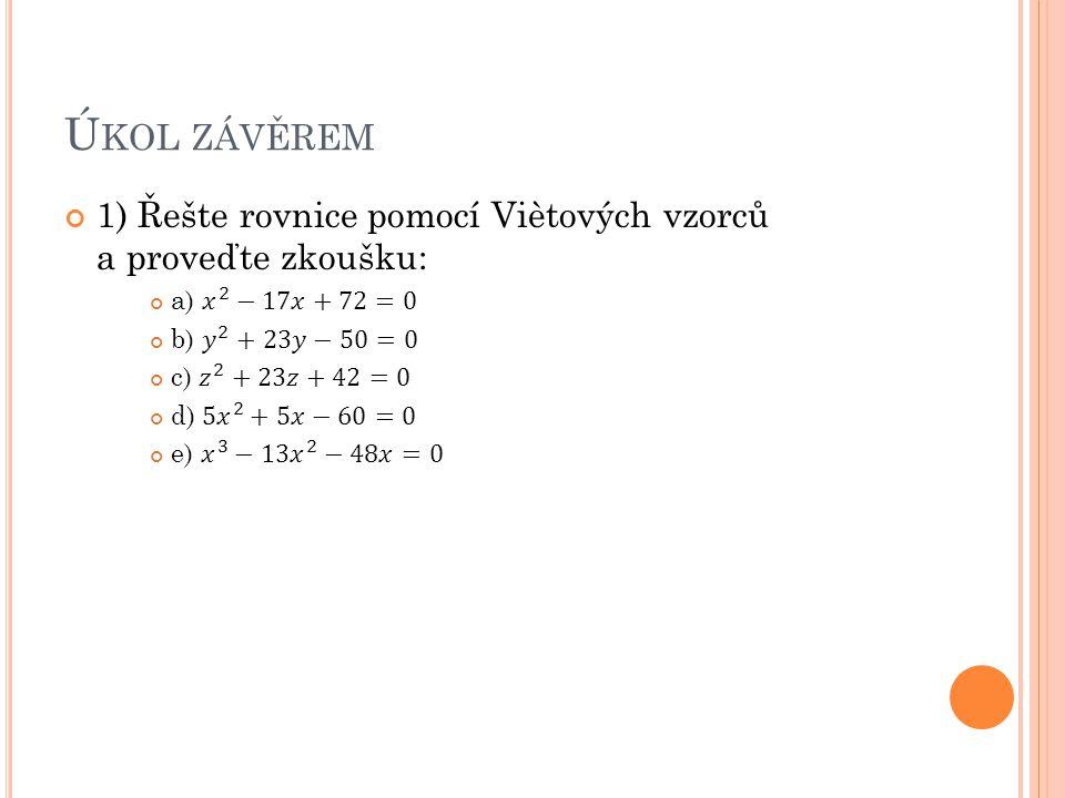 Úkol závěrem 1) Řešte rovnice pomocí Viètových vzorců a proveďte zkoušku: a) 𝑥 2 −17𝑥+72=0. b) 𝑦 2 +23𝑦−50=0.