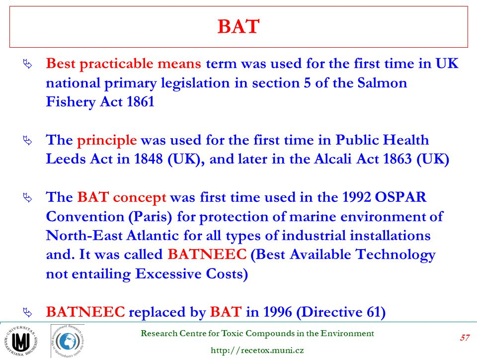 BAT Best practicable means term was used for the first time in UK national primary legislation in section 5 of the Salmon Fishery Act 1861.