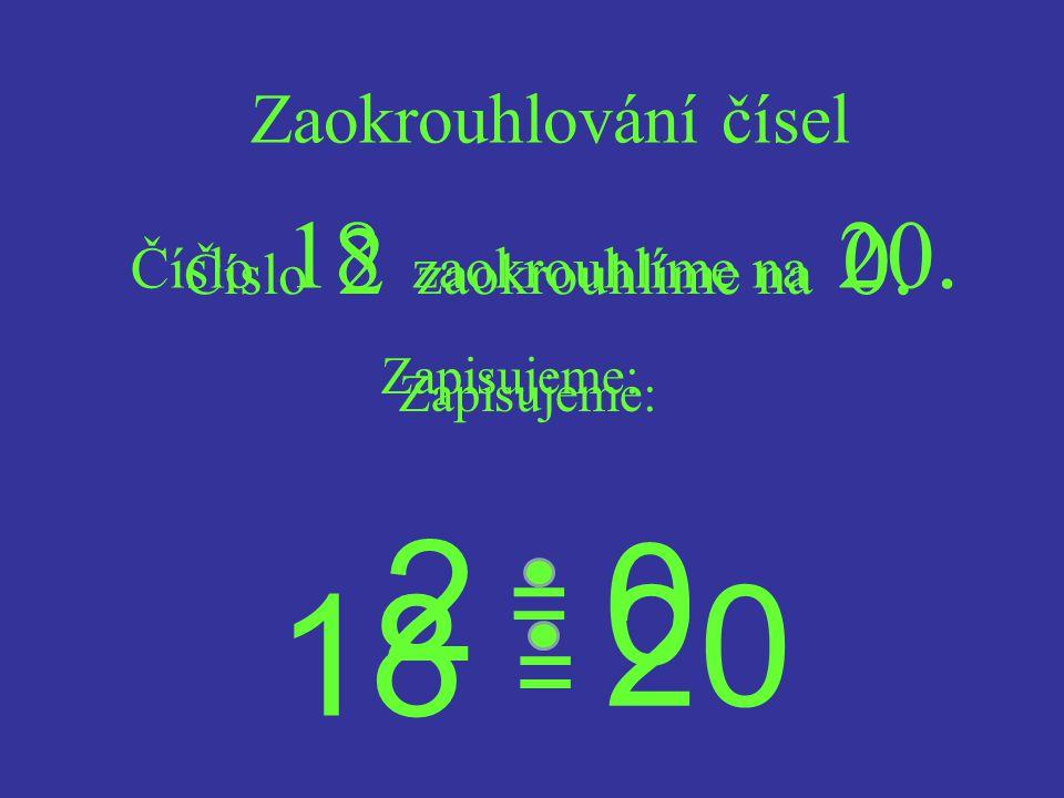 2 20 18 = = Zaokrouhlování čísel Číslo 18 zaokrouhlíme na 20.