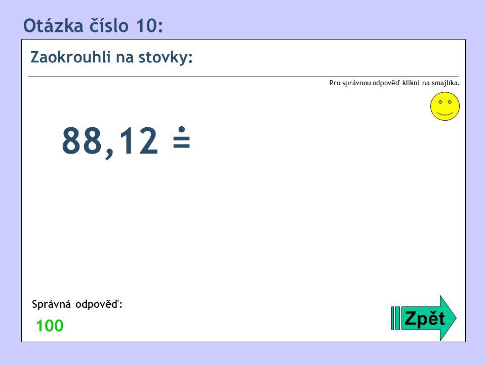 . 88,12 = Otázka číslo 10: Zpět Zaokrouhli na stovky: 100