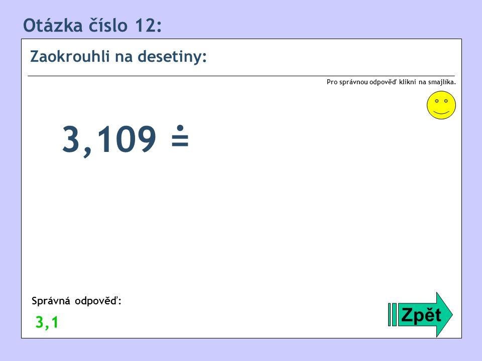 . 3,109 = Otázka číslo 12: Zpět Zaokrouhli na desetiny: 3,1