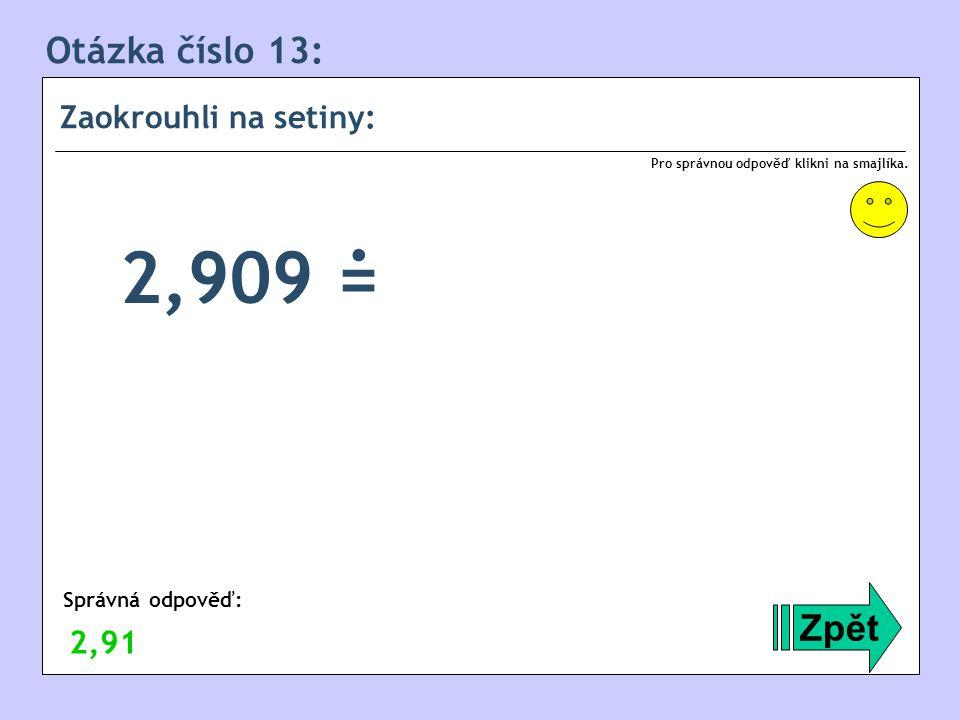 . 2,909 = Otázka číslo 13: Zpět Zaokrouhli na setiny: 2,91