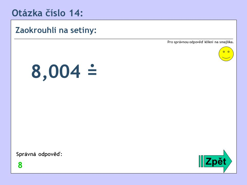 . 8,004 = Otázka číslo 14: Zpět Zaokrouhli na setiny: 8