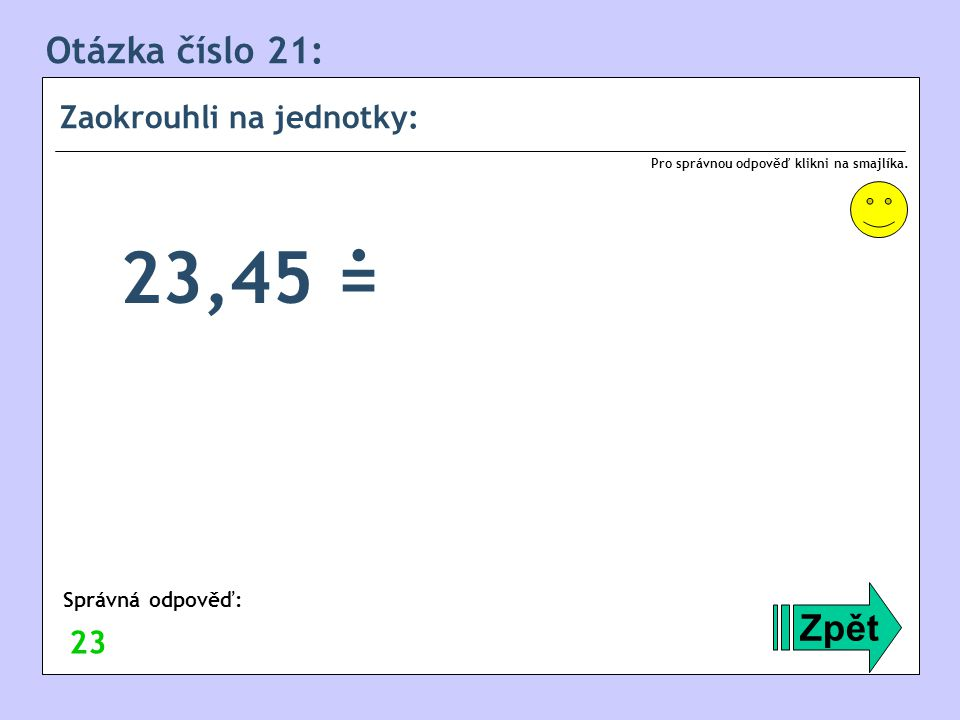 . 23,45 = Otázka číslo 21: Zpět Zaokrouhli na jednotky: 23