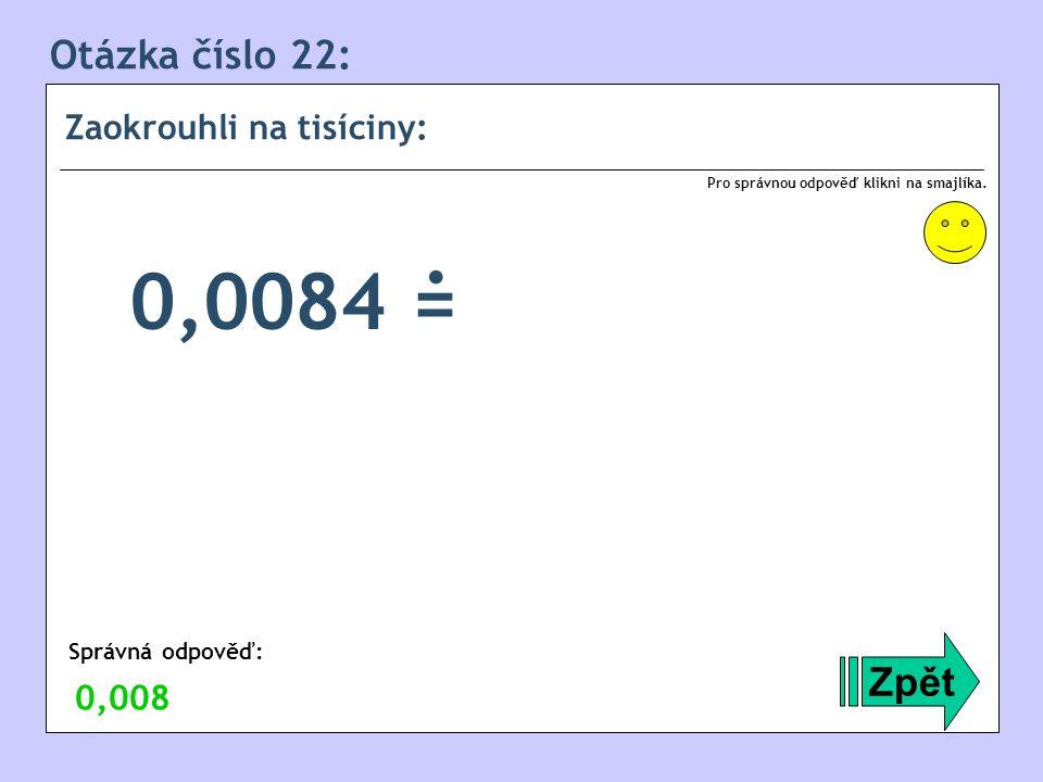 . 0,0084 = Otázka číslo 22: Zpět Zaokrouhli na tisíciny: 0,008