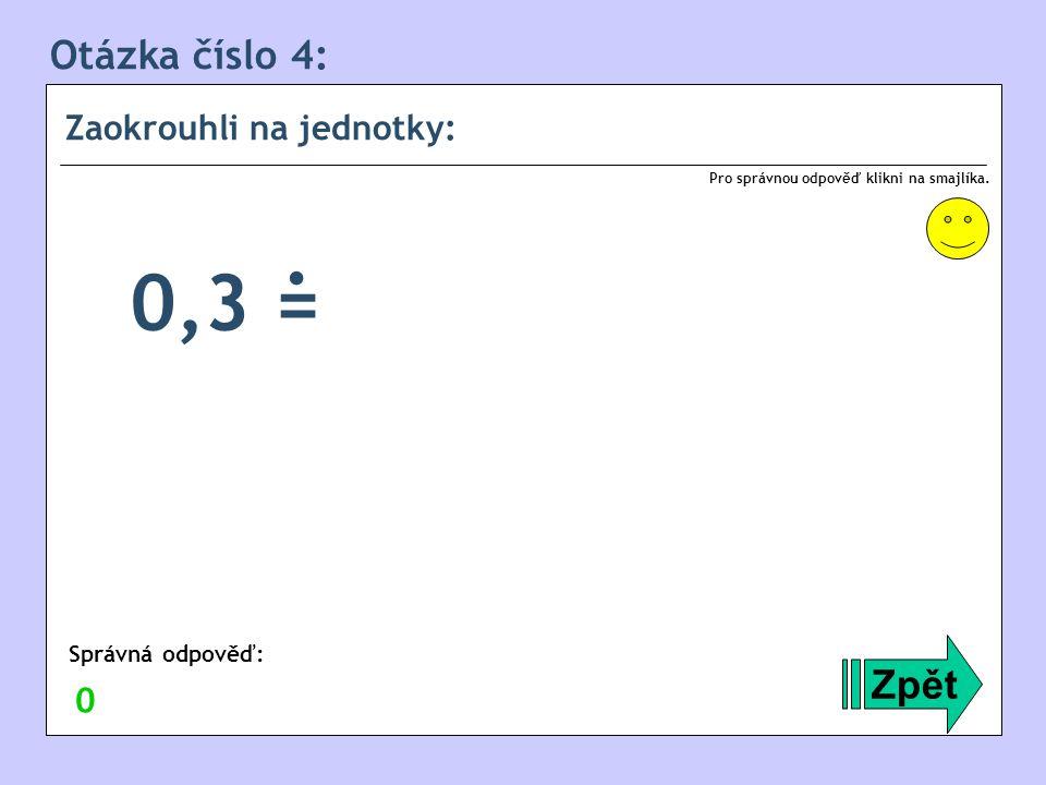 . 0,3 = Otázka číslo 4: Zpět Zaokrouhli na jednotky: Správná odpověď: