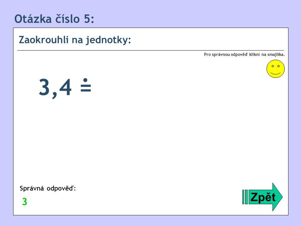 . 3,4 = Otázka číslo 5: Zpět Zaokrouhli na jednotky: 3