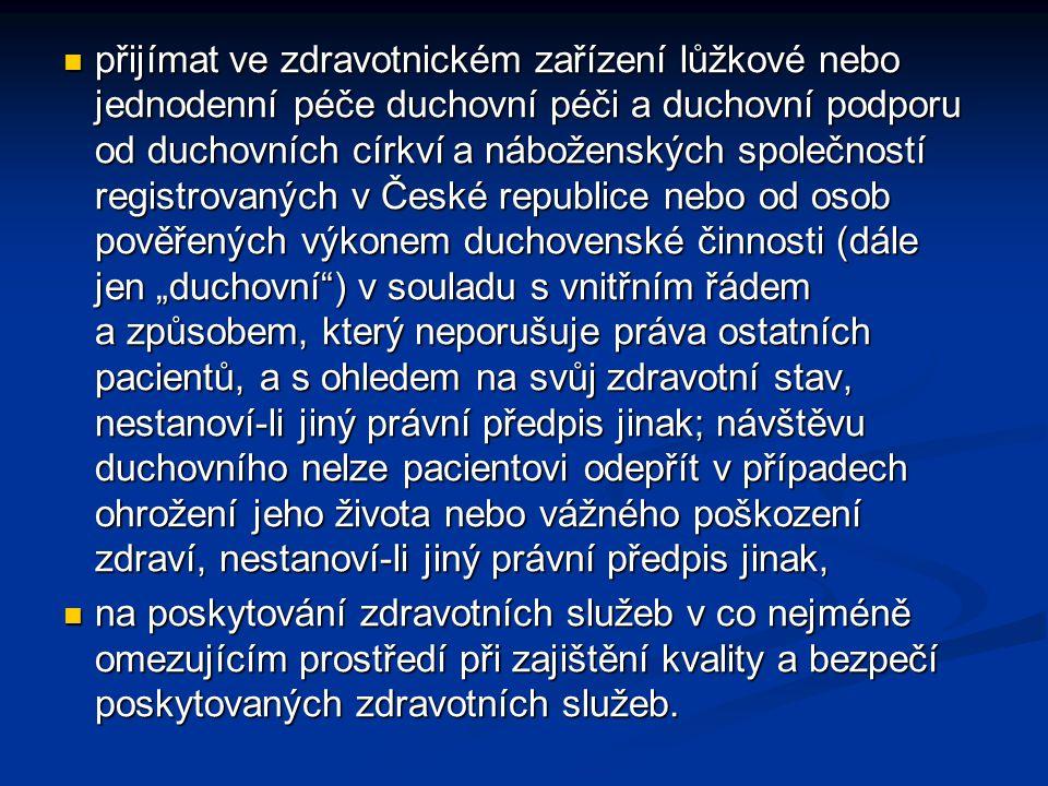 """přijímat ve zdravotnickém zařízení lůžkové nebo jednodenní péče duchovní péči a duchovní podporu od duchovních církví a náboženských společností registrovaných v České republice nebo od osob pověřených výkonem duchovenské činnosti (dále jen """"duchovní ) v souladu s vnitřním řádem a způsobem, který neporušuje práva ostatních pacientů, a s ohledem na svůj zdravotní stav, nestanoví-li jiný právní předpis jinak; návštěvu duchovního nelze pacientovi odepřít v případech ohrožení jeho života nebo vážného poškození zdraví, nestanoví-li jiný právní předpis jinak,"""