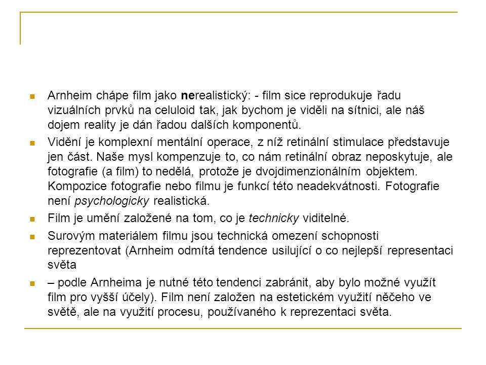 Arnheim chápe film jako nerealistický: - film sice reprodukuje řadu vizuálních prvků na celuloid tak, jak bychom je viděli na sítnici, ale náš dojem reality je dán řadou dalších komponentů.