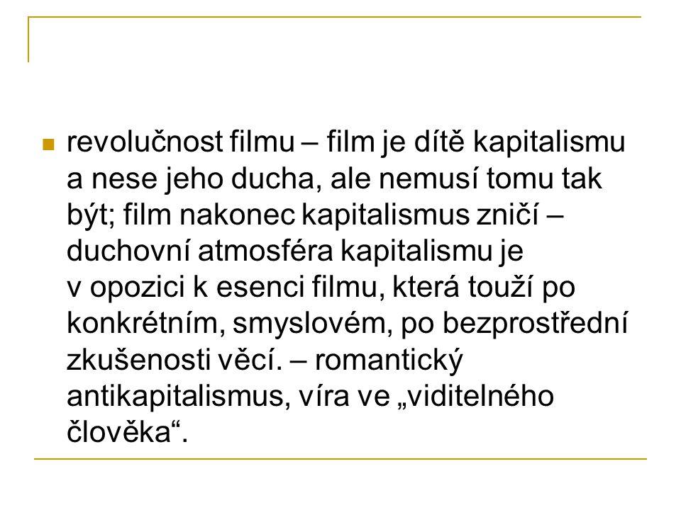 revolučnost filmu – film je dítě kapitalismu a nese jeho ducha, ale nemusí tomu tak být; film nakonec kapitalismus zničí – duchovní atmosféra kapitalismu je v opozici k esenci filmu, která touží po konkrétním, smyslovém, po bezprostřední zkušenosti věcí.