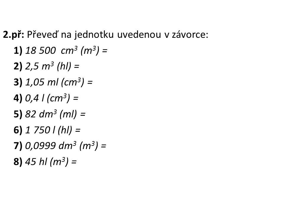 2.př: Převeď na jednotku uvedenou v závorce: 1) 18 500 cm3 (m3) = 2) 2,5 m3 (hl) = 3) 1,05 ml (cm3) = 4) 0,4 l (cm3) = 5) 82 dm3 (ml) = 6) 1 750 l (hl) = 7) 0,0999 dm3 (m3) = 8) 45 hl (m3) =