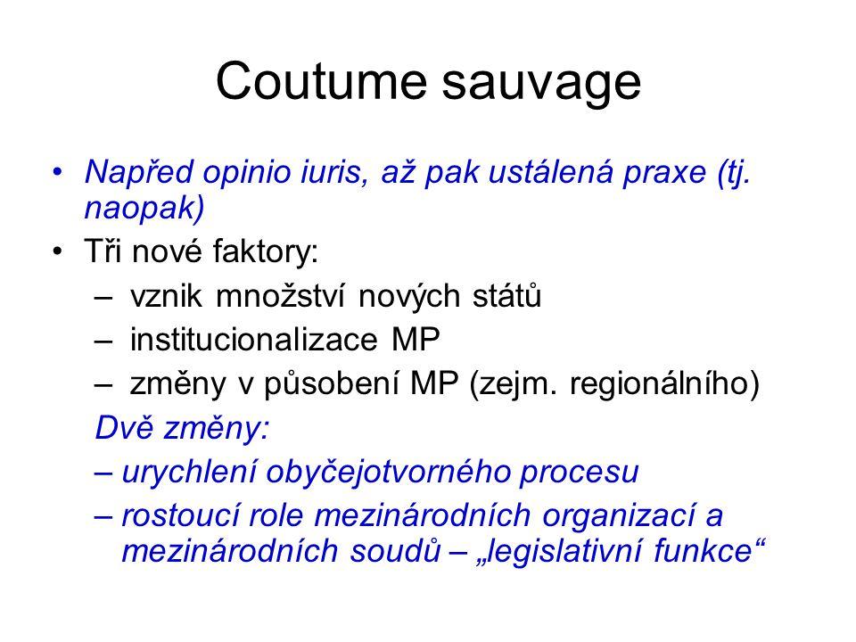 Coutume sauvage Napřed opinio iuris, až pak ustálená praxe (tj. naopak) Tři nové faktory: vznik množství nových států.