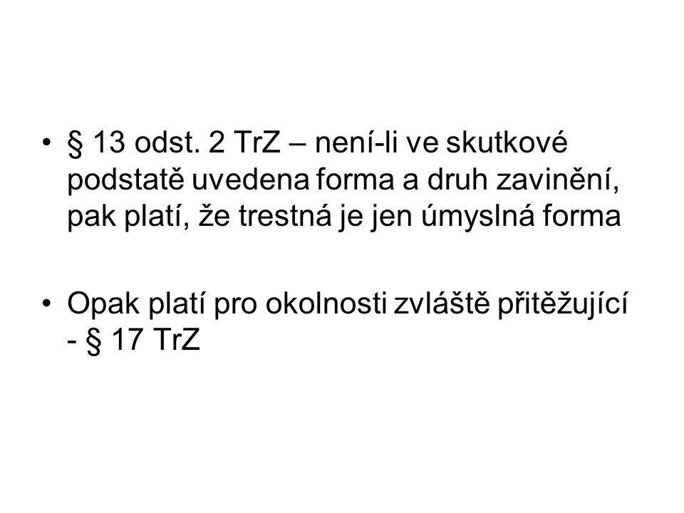 § 13 odst. 2 TrZ – není-li ve skutkové podstatě uvedena forma a druh zavinění, pak platí, že trestná je jen úmyslná forma