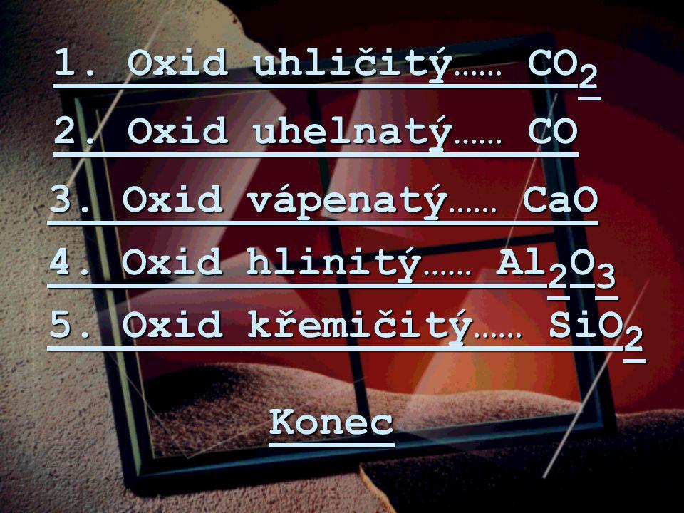 1. Oxid uhličitý…… CO2 2. Oxid uhelnatý…… CO. 3. Oxid vápenatý…… CaO. 4. Oxid hlinitý…… Al2O3. 5. Oxid křemičitý…… SiO2.