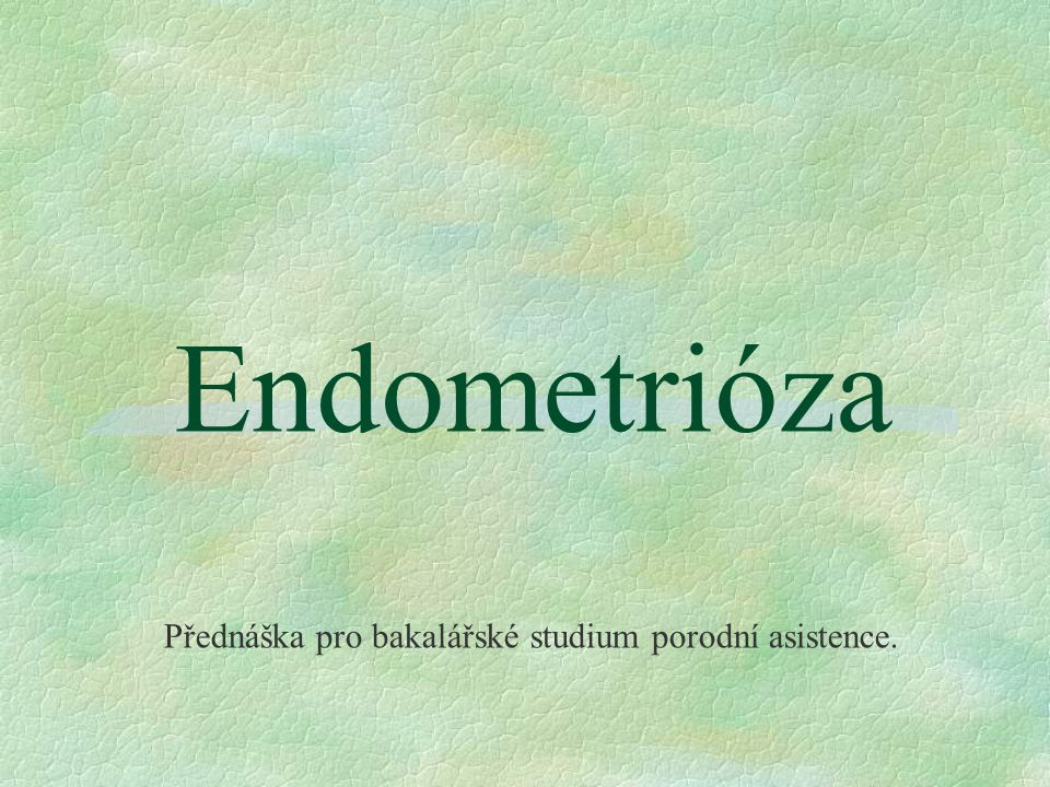 Endometrióza Přednáška pro bakalářské studium porodní asistence.