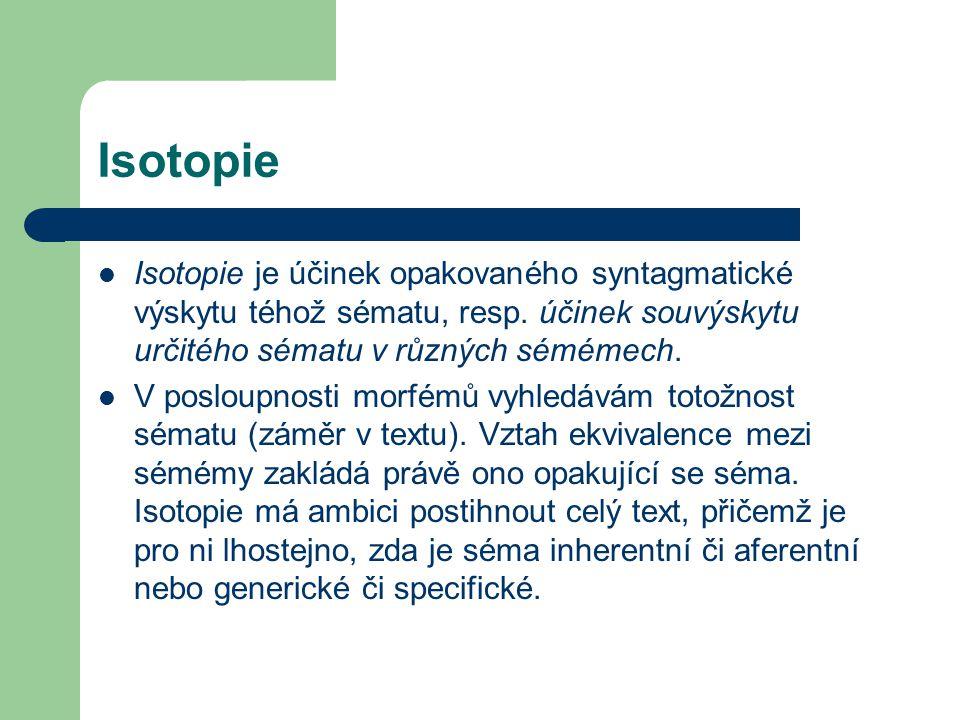 Isotopie Isotopie je účinek opakovaného syntagmatické výskytu téhož sématu, resp. účinek souvýskytu určitého sématu v různých sémémech.
