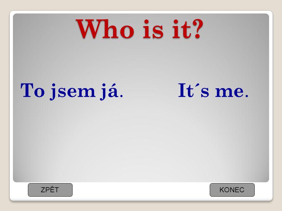 Who is it To jsem já. It´s me. ZPĚT KONEC