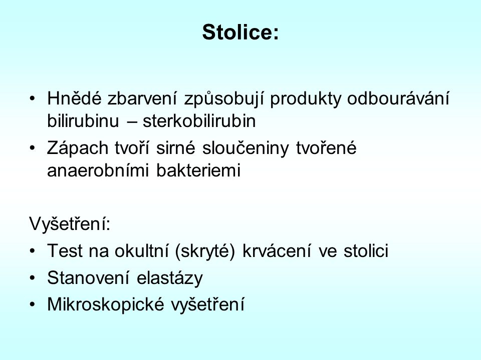 Stolice: Hnědé zbarvení způsobují produkty odbourávání bilirubinu – sterkobilirubin. Zápach tvoří sirné sloučeniny tvořené anaerobními bakteriemi.
