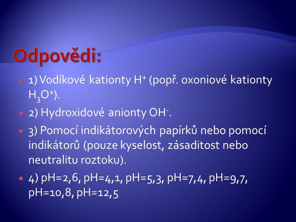 Odpovědi: 1) Vodíkové kationty H+ (popř. oxoniové kationty H3O+).