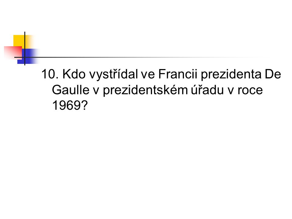 10. Kdo vystřídal ve Francii prezidenta De Gaulle v prezidentském úřadu v roce 1969