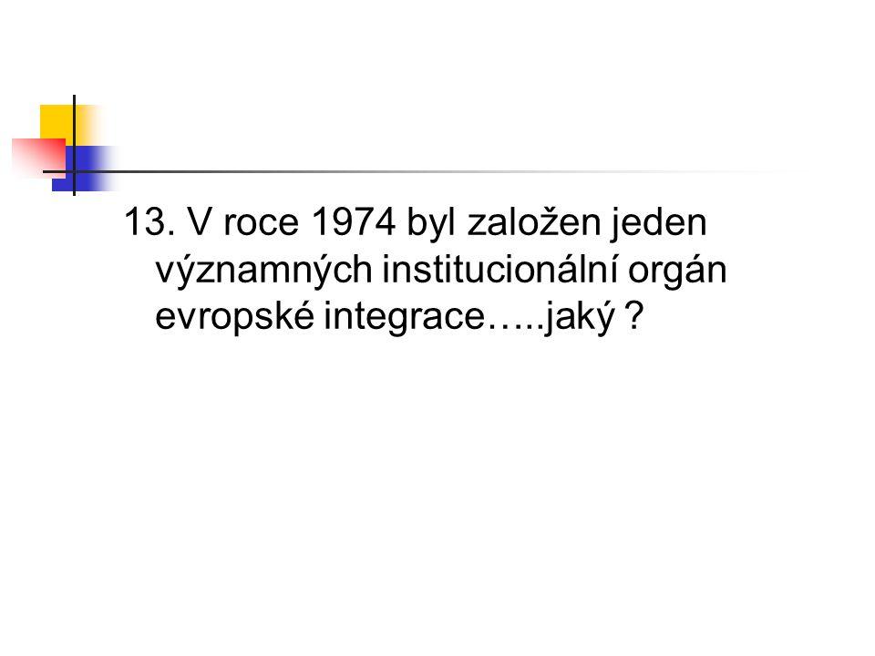 13. V roce 1974 byl založen jeden významných institucionální orgán evropské integrace…..jaký