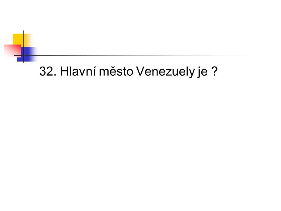 32. Hlavní město Venezuely je