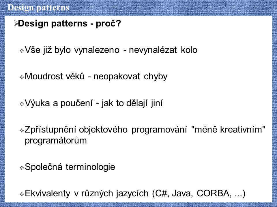 Design patterns Design patterns - proč Vše již bylo vynalezeno - nevynalézat kolo. Moudrost věků - neopakovat chyby.