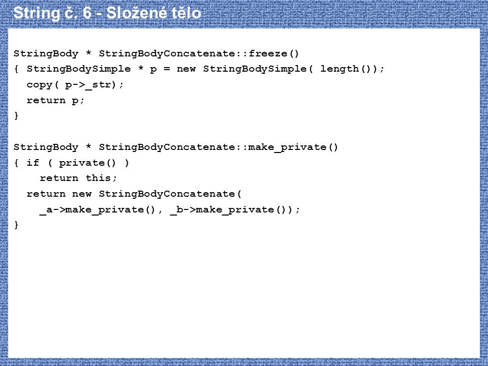 String č. 6 - Složené tělo StringBody * StringBodyConcatenate::freeze() { StringBodySimple * p = new StringBodySimple( length());