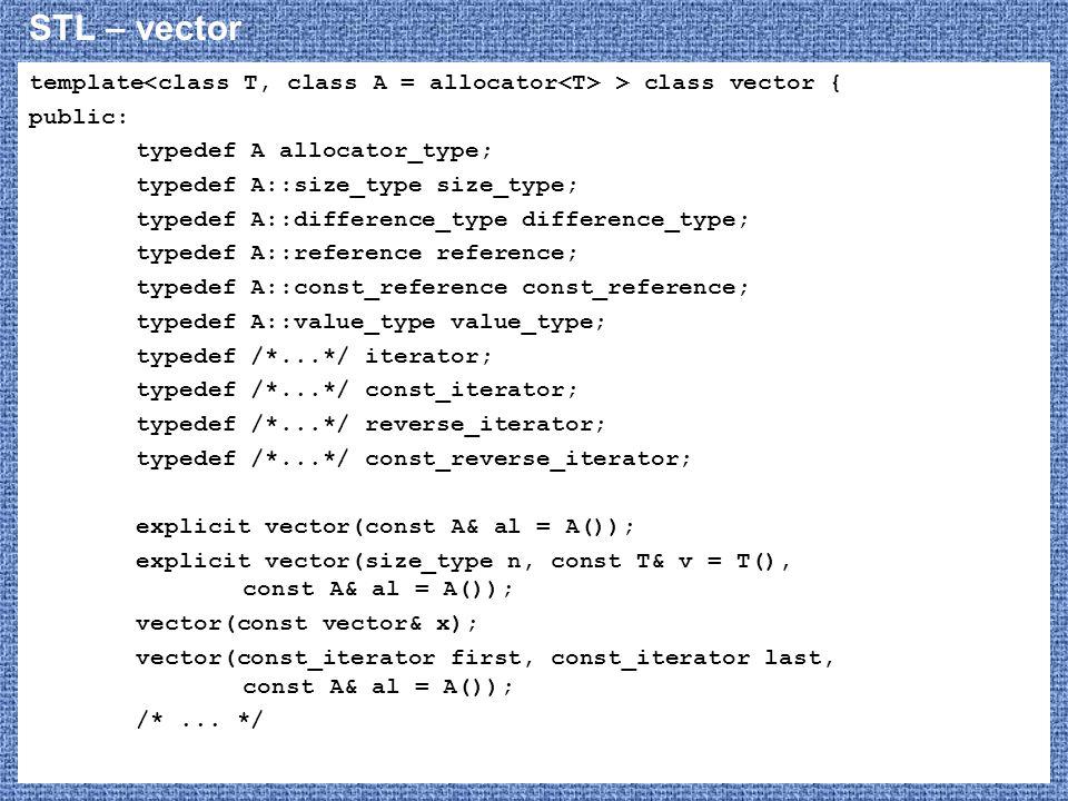 STL – vector template<class T, class A = allocator<T> > class vector { public: typedef A allocator_type;