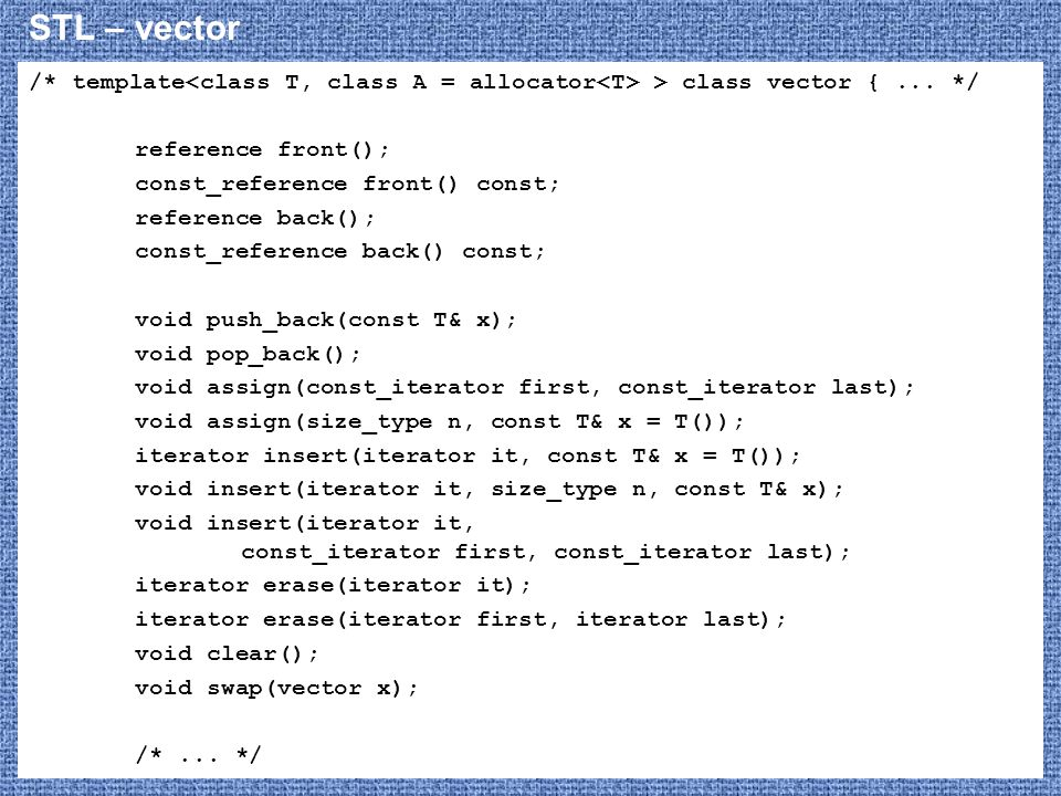STL – vector /* template<class T, class A = allocator<T> > class vector { ... */ reference front();