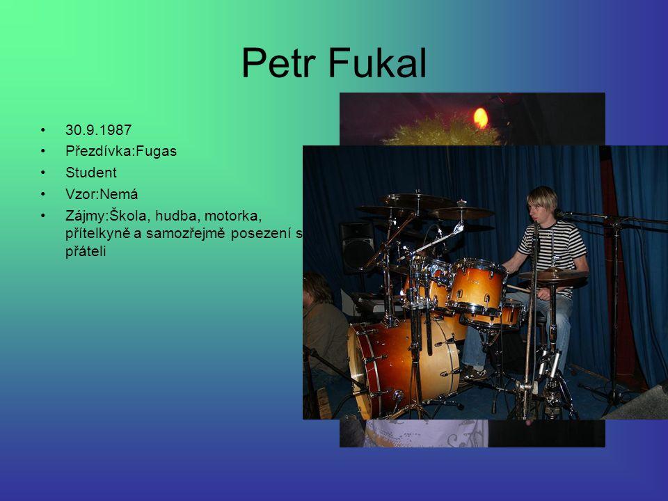 Petr Fukal 30.9.1987 Přezdívka:Fugas Student Vzor:Nemá