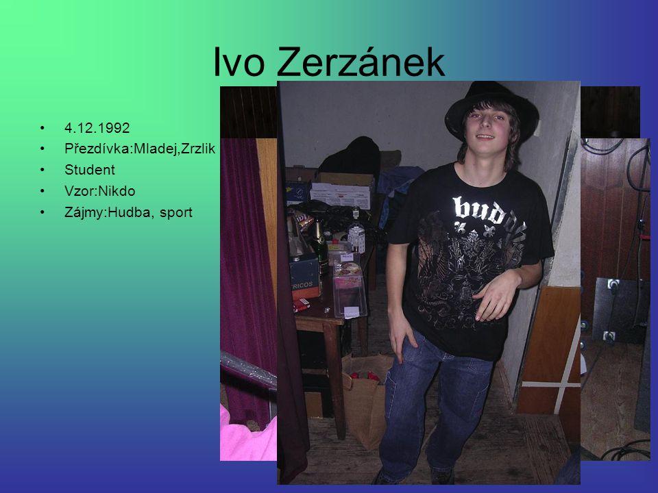 Ivo Zerzánek 4.12.1992 Přezdívka:Mladej,Zrzlik Student Vzor:Nikdo
