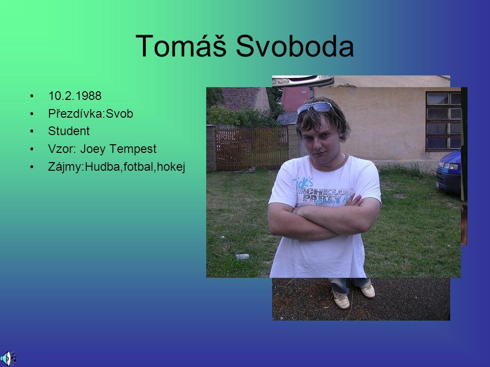 Tomáš Svoboda 10.2.1988 Přezdívka:Svob Student Vzor: Joey Tempest