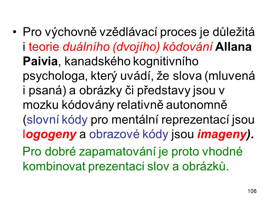 Pro výchovně vzědlávací proces je důležitá i teorie duálního (dvojího) kódování Allana Paivia, kanadského kognitivního psychologa, který uvádí, že slova (mluvená i psaná) a obrázky či představy jsou v mozku kódovány relativně autonomně (slovní kódy pro mentální reprezentací jsou logogeny a obrazové kódy jsou imageny).