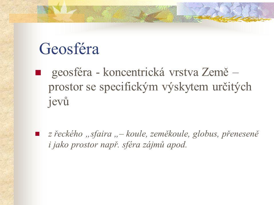 Geosféra geosféra - koncentrická vrstva Země – prostor se specifickým výskytem určitých jevů.