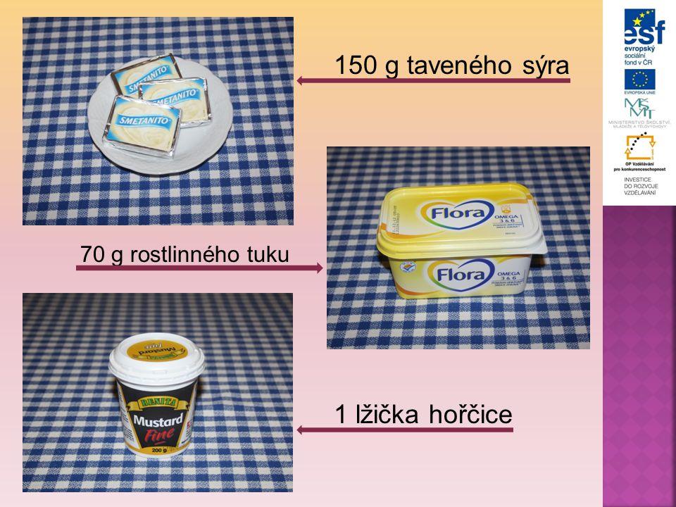150 g taveného sýra 70 g rostlinného tuku 1 lžička hořčice