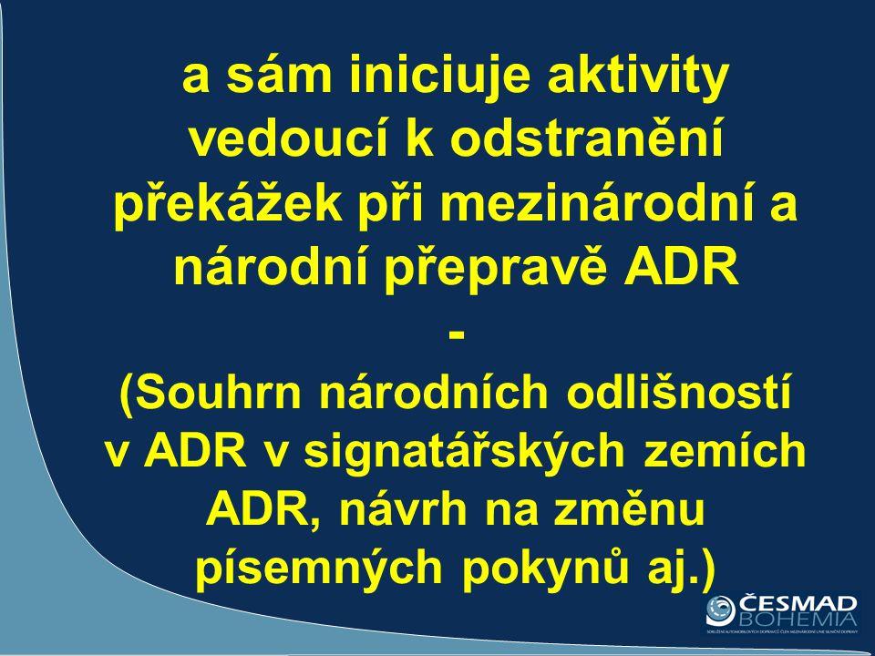 a sám iniciuje aktivity vedoucí k odstranění překážek při mezinárodní a národní přepravě ADR - (Souhrn národních odlišností v ADR v signatářských zemích ADR, návrh na změnu písemných pokynů aj.)