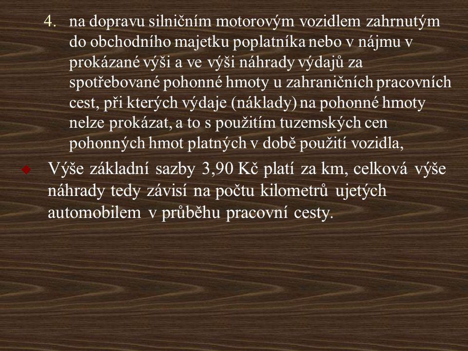 na dopravu silničním motorovým vozidlem zahrnutým do obchodního majetku poplatníka nebo v nájmu v prokázané výši a ve výši náhrady výdajů za spotřebované pohonné hmoty u zahraničních pracovních cest, při kterých výdaje (náklady) na pohonné hmoty nelze prokázat, a to s použitím tuzemských cen pohonných hmot platných v době použití vozidla,