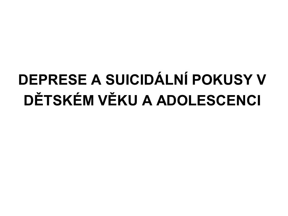 DEPRESE A SUICIDÁLNÍ POKUSY V DĚTSKÉM VĚKU A ADOLESCENCI